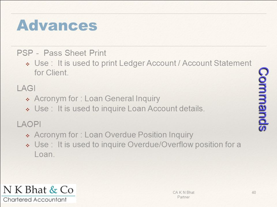 Advances PSP - Pass Sheet Print ❖ Use : It is used to print Ledger Account / Account Statement for Client. LAGI ❖ Acronym for : Loan General Inquiry ❖