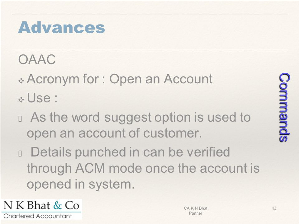 Advances OAAC ❖ Acronym for : Open an Account ❖ Use : ✓ As the word suggest option is used to open an account of customer. ✓ Details punched in can be