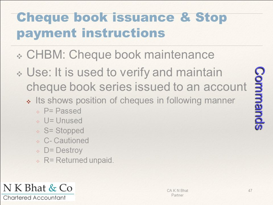 Cheque book issuance & Stop payment instructions ❖ CHBM: Cheque book maintenance ❖ Use: It is used to verify and maintain cheque book series issued to