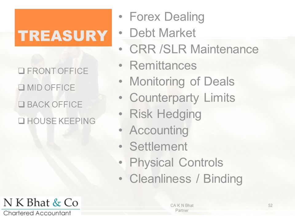 TREASURY Forex Dealing Debt Market CRR /SLR Maintenance Remittances Monitoring of Deals Counterparty Limits Risk Hedging Accounting Settlement Physica
