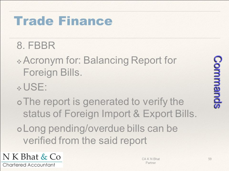 Trade Finance 8. FBBR ❖ Acronym for: Balancing Report for Foreign Bills. ❖ USE: The report is generated to verify the status of Foreign Import & Expor