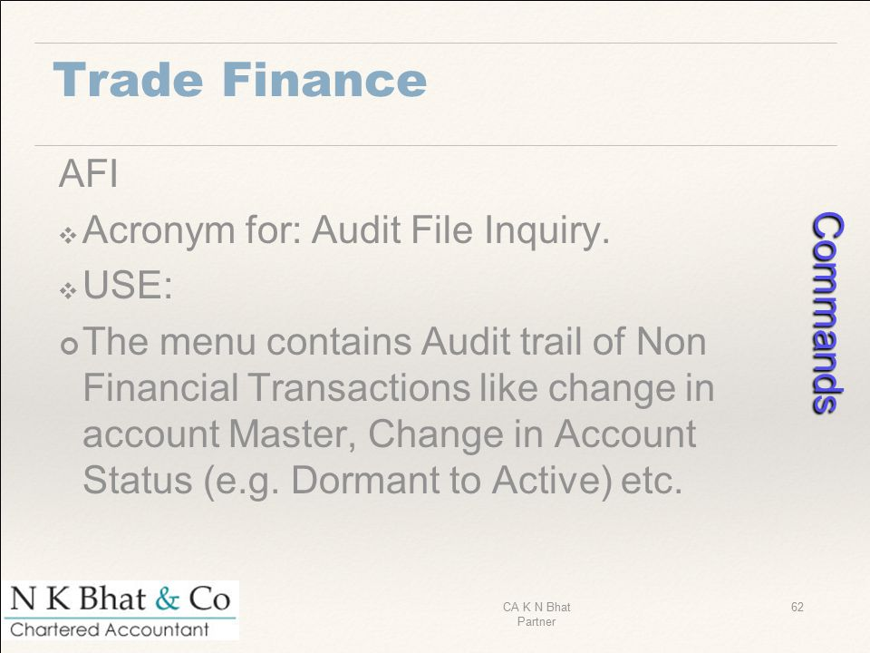Trade Finance AFI ❖ Acronym for: Audit File Inquiry. ❖ USE: The menu contains Audit trail of Non Financial Transactions like change in account Master,