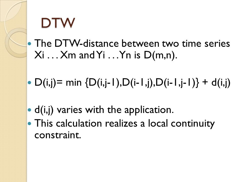 DTW The DTW-distance between two time series Xi... Xm and Yi... Yn is D(m,n). D(i,j)= min {D(i,j-1),D(i-1,j),D(i-1,j-1)} + d(i,j) d(i,j) varies with t