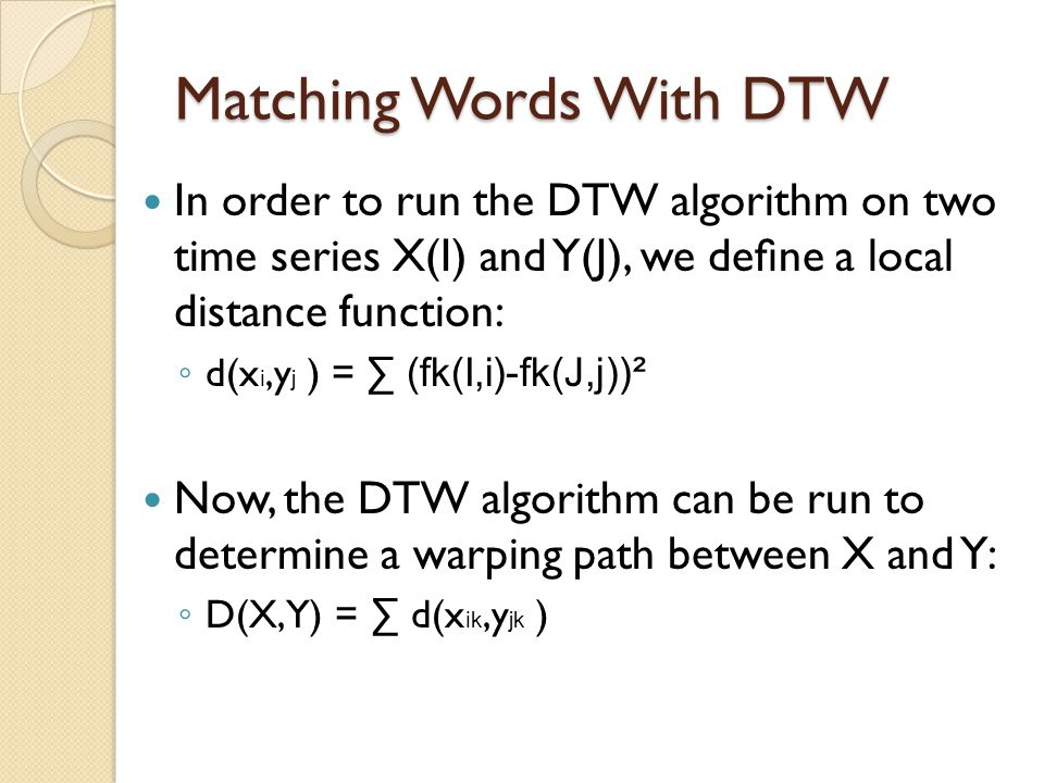 Matching Words With DTW In order to run the DTW algorithm on two time series X(I) and Y(J), we define a local distance function: ◦ d(x i,y j ) = ∑ (fk(