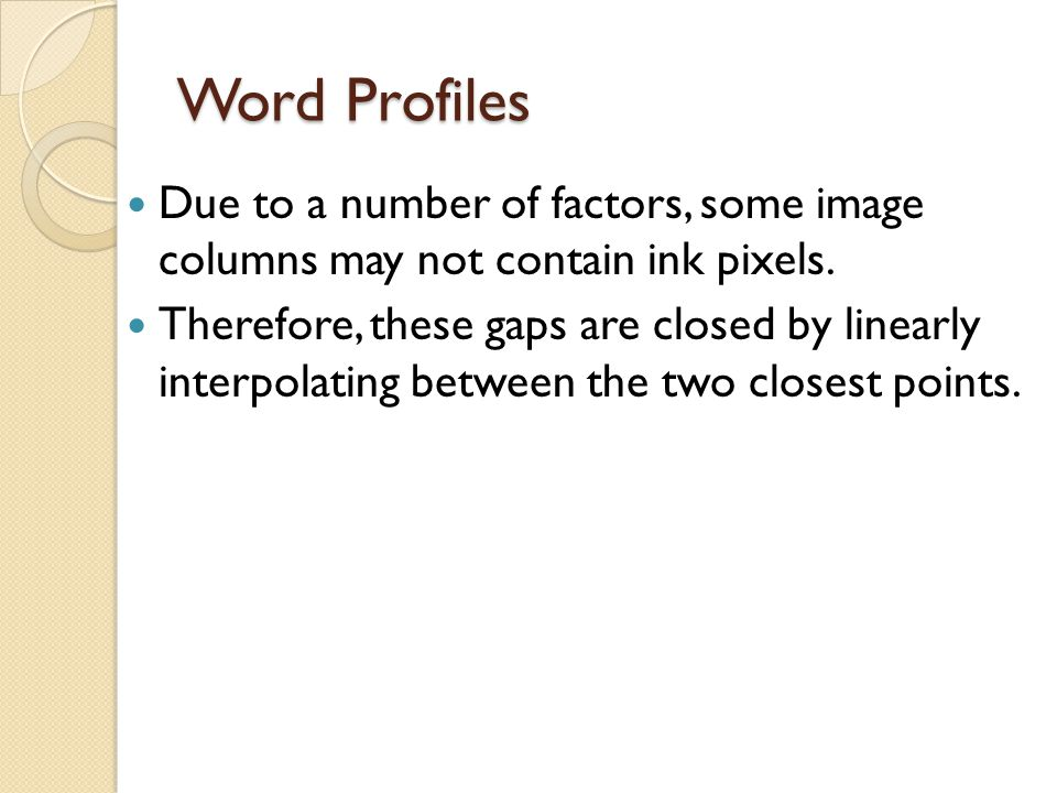 Word Profiles Due to a number of factors, some image columns may not contain ink pixels. Therefore, these gaps are closed by linearly interpolating be