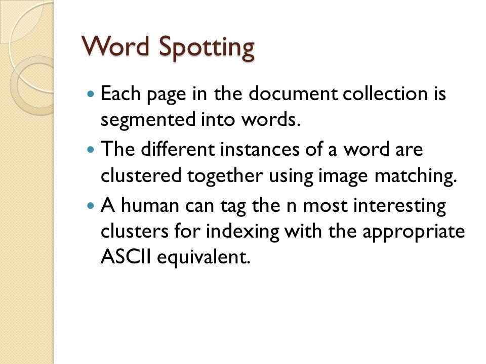 Word Spotting Each page in the document collection is segmented into words. The different instances of a word are clustered together using image match
