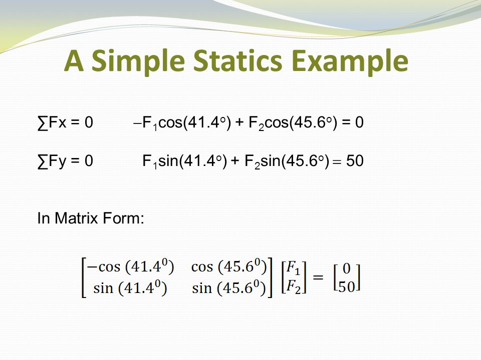 A Simple Statics Example ∑Fx = 0  F 1 cos(41.4 o ) + F 2 cos(45.6 o ) = 0 ∑Fy = 0 F 1 sin(41.4 o ) + F 2 sin(45.6 o )  50 In Matrix Form: