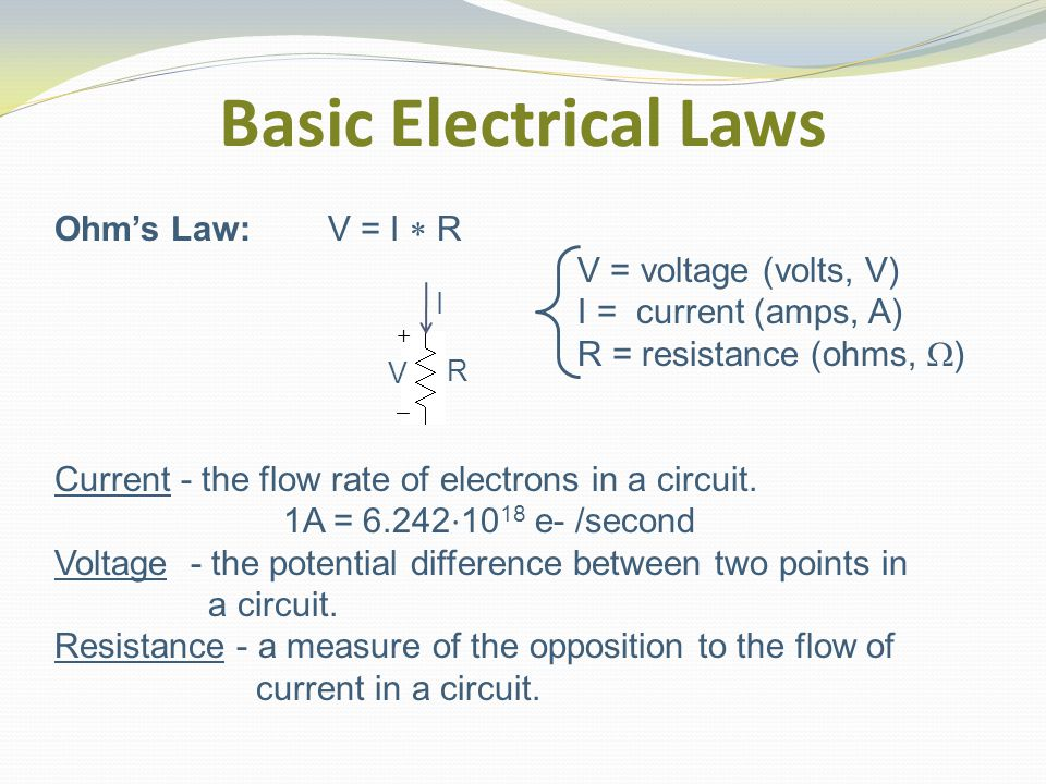 Basic Electrical Laws Ohm's Law: V = I  R V = voltage (volts, V) I = current (amps, A) R = resistance (ohms,  ) Current - the flow rate of electrons in a circuit.