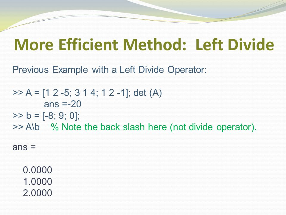 More Efficient Method: Left Divide Previous Example with a Left Divide Operator: >> A = [1 2 -5; 3 1 4; 1 2 -1]; det (A) ans =-20 >> b = [-8; 9; 0]; >> A\b % Note the back slash here (not divide operator).