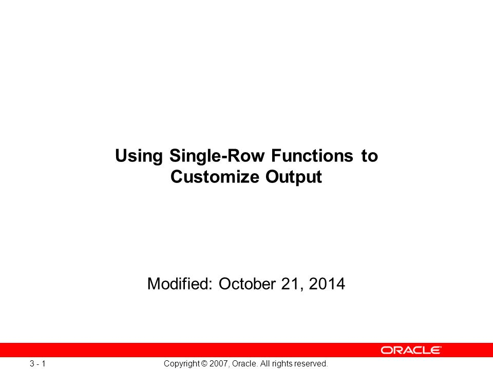 Copyright © 2007, Oracle. All rights reserved. 3 - 1 Using Single-Row Functions to Customize Output Modified: October 21, 2014