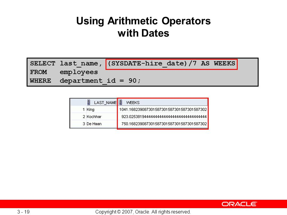 Copyright © 2007, Oracle. All rights reserved. 3 - 19 SELECT last_name, (SYSDATE-hire_date)/7 AS WEEKS FROM employees WHERE department_id = 90; Using