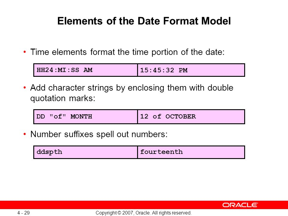 Copyright © 2007, Oracle. All rights reserved. 4 - 29 Elements of the Date Format Model Time elements format the time portion of the date: Add charact