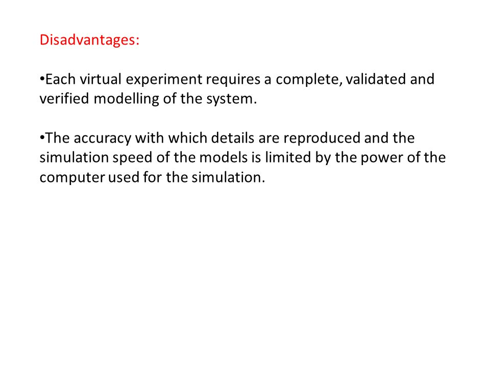 Disadvantages: Each virtual experiment requires a complete, validated and verified modelling of the system.