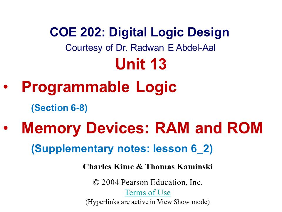 Chapter 3 - Part 1 12 Read Only Memory (ROM) Advantages/Limitations  Advantages: Can implement any function (all the minterms are available) Program is derived directly from the truth table (uses the canonical form)  Disadvantages: Becomes complex for a large number of inputs n (# of ANDs = 2 n, each n-input wide) Does not support multi-level circuits (no outputs brought back as inputs)
