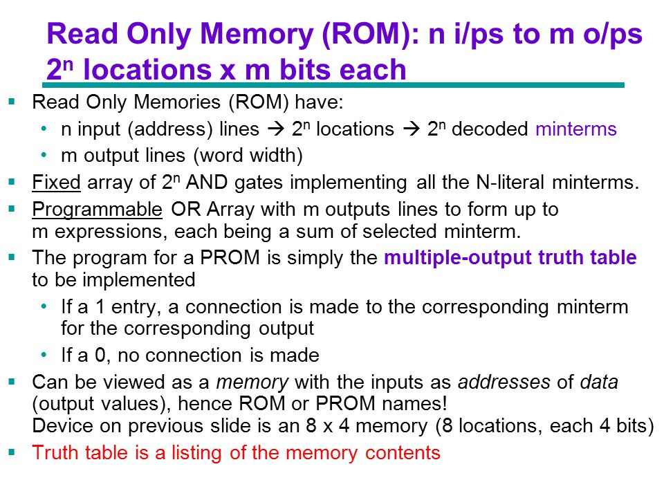 Chapter 3 - Part 1 11 Read Only Memory (ROM): n i/ps to m o/ps 2 n locations x m bits each  Read Only Memories (ROM) have: n input (address) lines  2 n locations  2 n decoded minterms m output lines (word width)  Fixed array of 2 n AND gates implementing all the N-literal minterms.