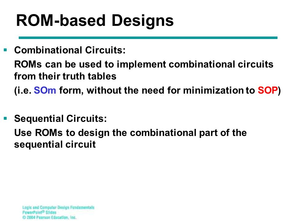 ROM-based Designs  Combinational Circuits: ROMs can be used to implement combinational circuits from their truth tables (i.e.
