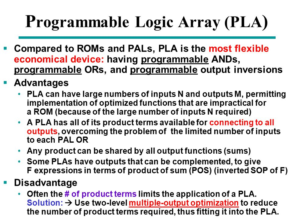 Chapter 3 - Part 1 30 P rogrammable Logic Array (PLA )  Compared to ROMs and PALs, PLA is the most flexible economical device: having programmable ANDs, programmable ORs, and programmable output inversions  Advantages PLA can have large numbers of inputs N and outputs M, permitting implementation of optimized functions that are impractical for a ROM (because of the large number of inputs N required) A PLA has all of its product terms available for connecting to all outputs, overcoming the problem of the limited number of inputs to each PAL OR Any product can be shared by all output functions (sums) Some PLAs have outputs that can be complemented, to give F expressions in terms of product of sum (POS) (inverted SOP of F)  Disadvantage Often the # of product terms limits the application of a PLA.