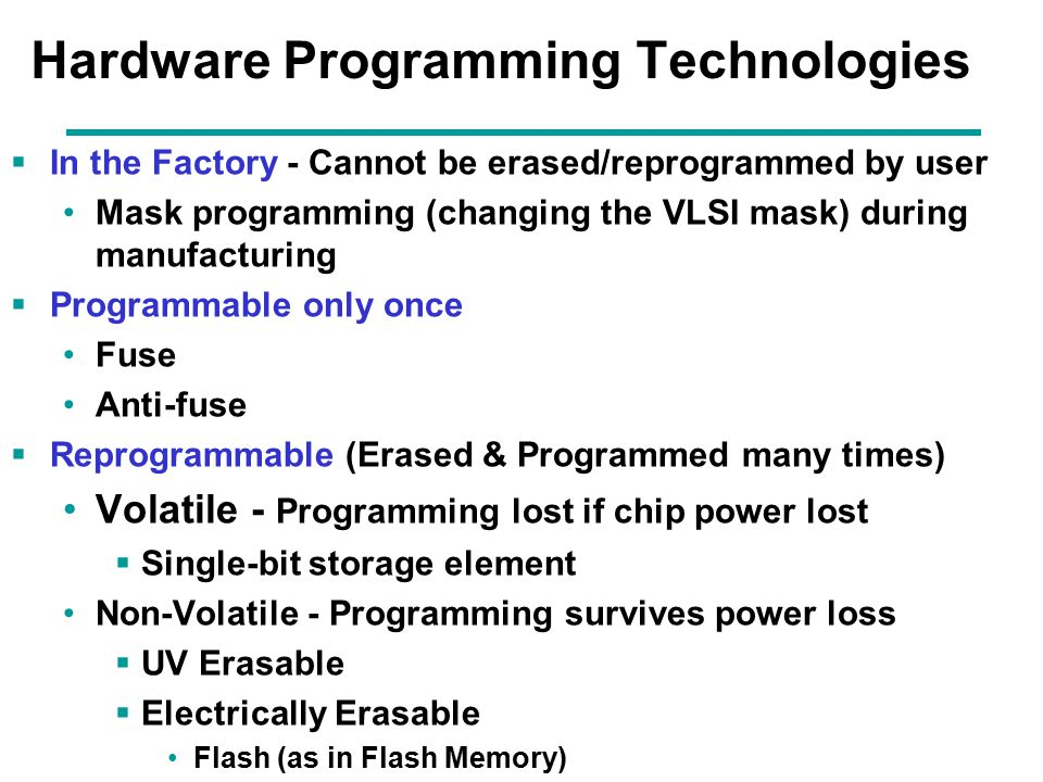 6 Programmable Logic Configurations: All use AND-OR structure- differ in which is programmable  Programmable Read Only Memory (PROM) - fixed array of AND gates and a programmable array of OR gates  Programmable Array Logic (PAL) - programmable array of AND gates feeding a fixed array of OR gates.