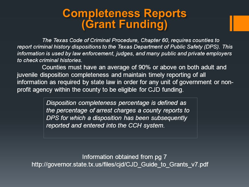 Completeness Reports (Grant Funding) The Texas Code of Criminal Procedure, Chapter 60, requires counties to report criminal history dispositions to the Texas Department of Public Safety (DPS).