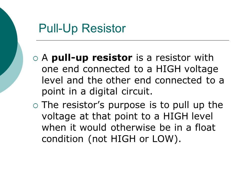 Pull-Up Resistor  A pull-up resistor is a resistor with one end connected to a HIGH voltage level and the other end connected to a point in a digital circuit.