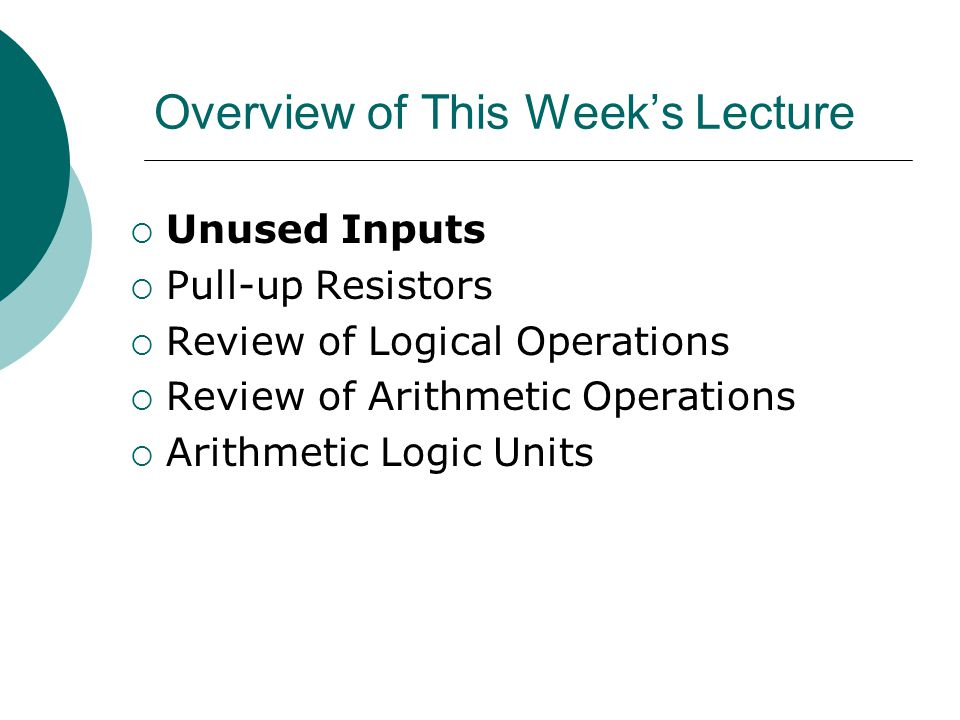 Overview of This Week's Lecture  Unused Inputs  Pull-up Resistors  Review of Logical Operations  Review of Arithmetic Operations  Arithmetic Logic Units