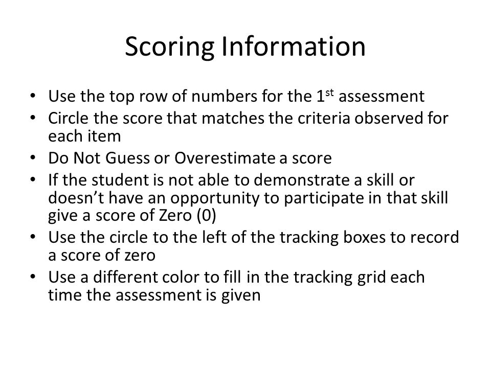 Scoring Information Use the top row of numbers for the 1 st assessment Circle the score that matches the criteria observed for each item Do Not Guess