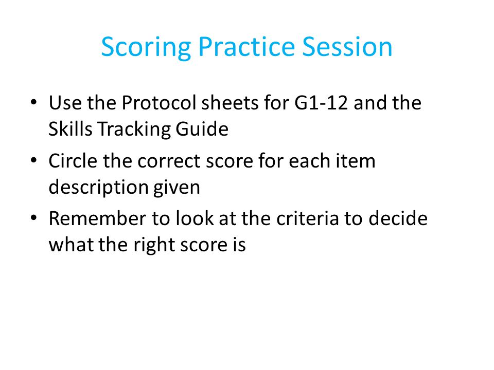 Scoring Practice Session Use the Protocol sheets for G1-12 and the Skills Tracking Guide Circle the correct score for each item description given Reme