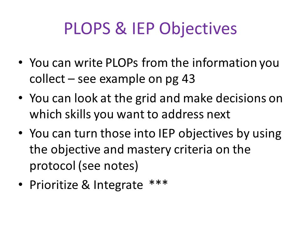 PLOPS & IEP Objectives You can write PLOPs from the information you collect – see example on pg 43 You can look at the grid and make decisions on whic