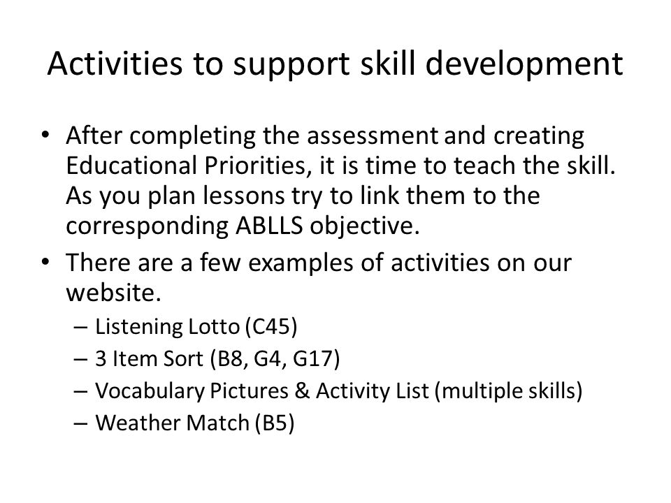 Activities to support skill development After completing the assessment and creating Educational Priorities, it is time to teach the skill. As you pla