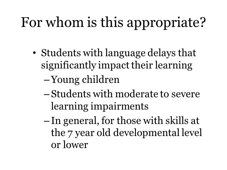 For whom is this appropriate? Students with language delays that significantly impact their learning – Young children – Students with moderate to seve