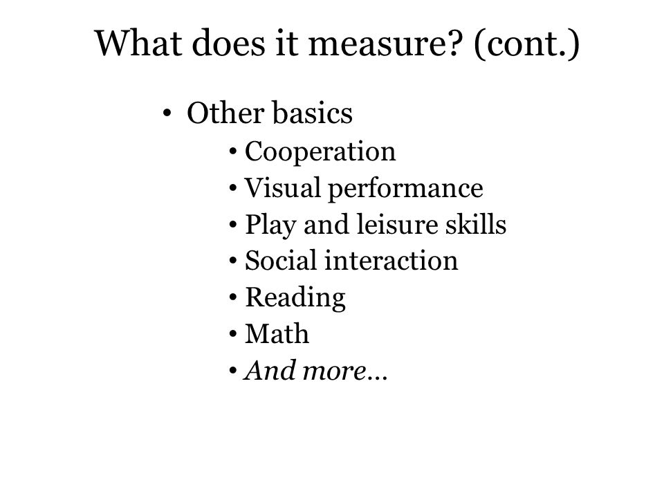 What does it measure? (cont.) Other basics Cooperation Visual performance Play and leisure skills Social interaction Reading Math And more…