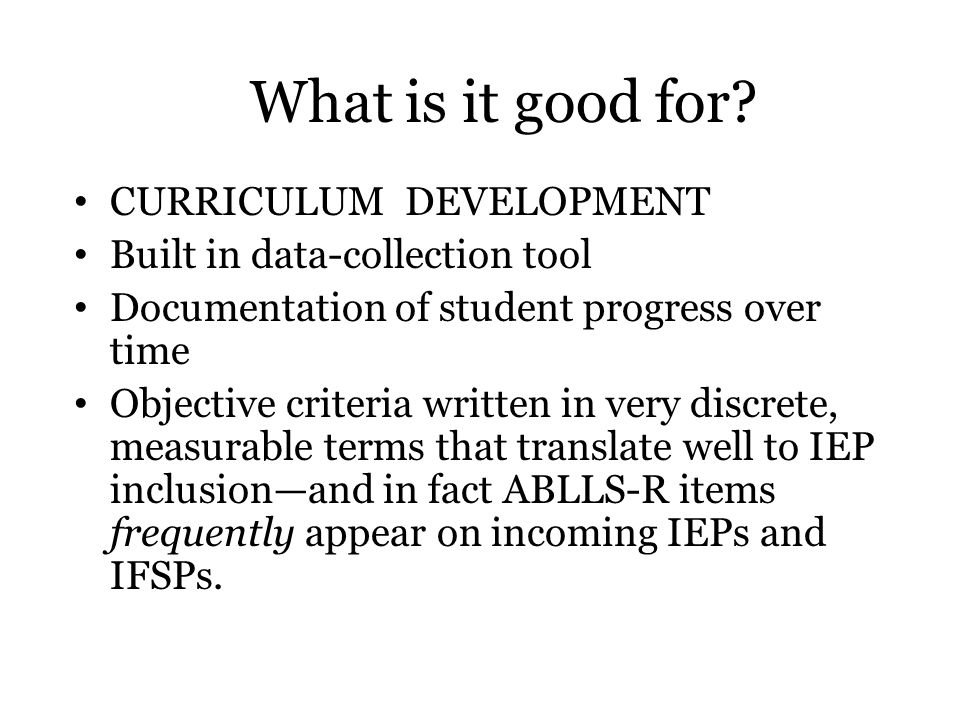 What is it good for? CURRICULUM DEVELOPMENT Built in data-collection tool Documentation of student progress over time Objective criteria written in ve