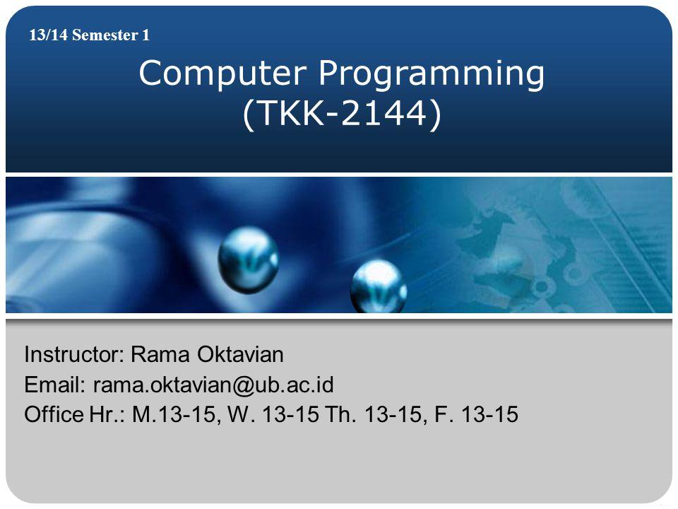 Computer Programming (TKK-2144) 13/14 Semester 1 Instructor: Rama Oktavian Email: rama.oktavian@ub.ac.id Office Hr.: M.13-15, W. 13-15 Th. 13-15, F. 1