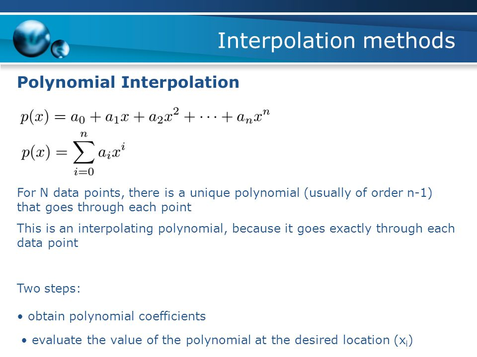 Interpolation methods Polynomial Interpolation Two steps: obtain polynomial coefficients evaluate the value of the polynomial at the desired location (x i ) For N data points, there is a unique polynomial (usually of order n-1) that goes through each point This is an interpolating polynomial, because it goes exactly through each data point