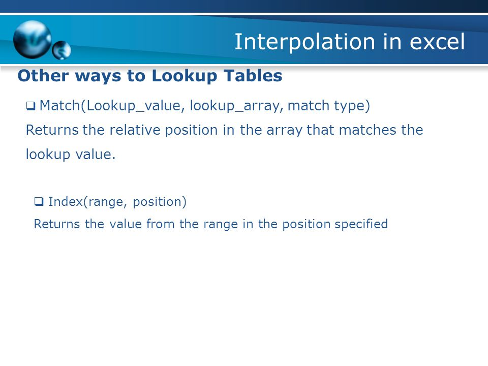 Interpolation in excel Other ways to Lookup Tables  Match(Lookup_value, lookup_array, match type) Returns the relative position in the array that matches the lookup value.