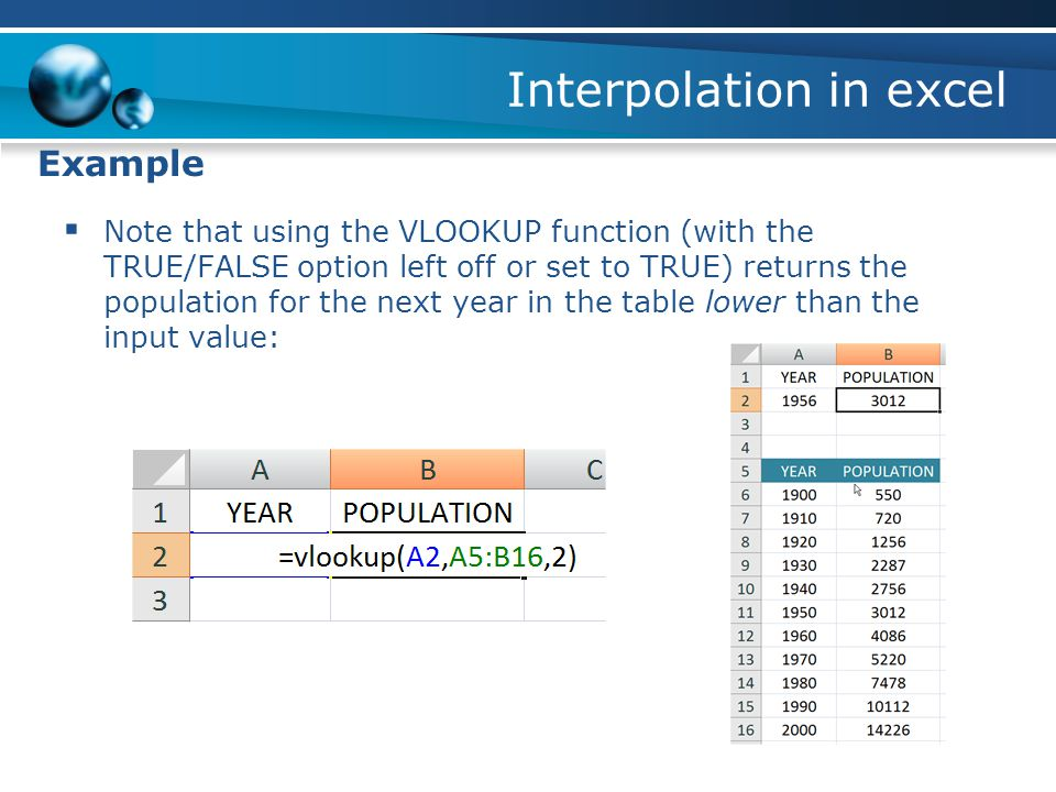 Interpolation in excel Example  Note that using the VLOOKUP function (with the TRUE/FALSE option left off or set to TRUE) returns the population for the next year in the table lower than the input value: