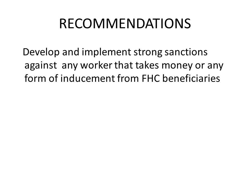 RECOMMENDATIONS Develop and implement strong sanctions against any worker that takes money or any form of inducement from FHC beneficiaries