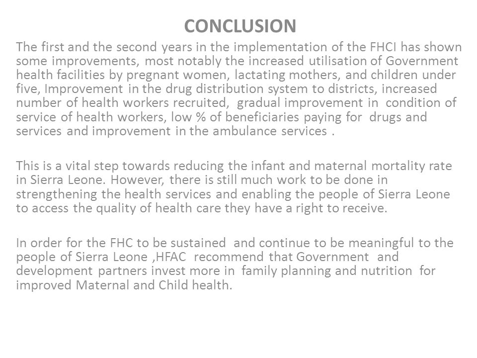 CONCLUSION The first and the second years in the implementation of the FHCI has shown some improvements, most notably the increased utilisation of Government health facilities by pregnant women, lactating mothers, and children under five, Improvement in the drug distribution system to districts, increased number of health workers recruited, gradual improvement in condition of service of health workers, low % of beneficiaries paying for drugs and services and improvement in the ambulance services.