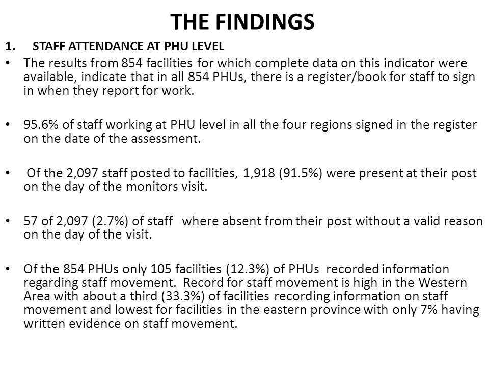 THE FINDINGS 1.STAFF ATTENDANCE AT PHU LEVEL The results from 854 facilities for which complete data on this indicator were available, indicate that in all 854 PHUs, there is a register/book for staff to sign in when they report for work.