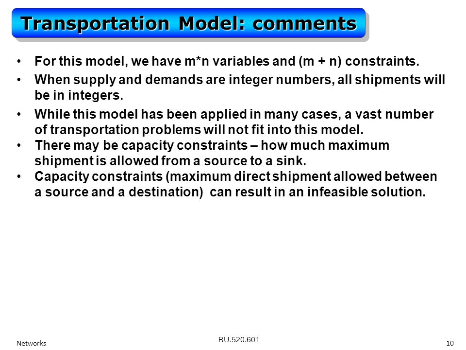 BU.520.601 Networks10 Transportation Model: comments For this model, we have m*n variables and (m + n) constraints.For this model, we have m*n variables and (m + n) constraints.