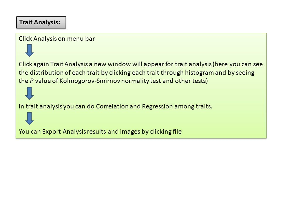 Trait Analysis: Click Analysis on menu bar Click again Trait Analysis a new window will appear for trait analysis (here you can see the distribution of each trait by clicking each trait through histogram and by seeing the P value of Kolmogorov-Smirnov normality test and other tests) In trait analysis you can do Correlation and Regression among traits.
