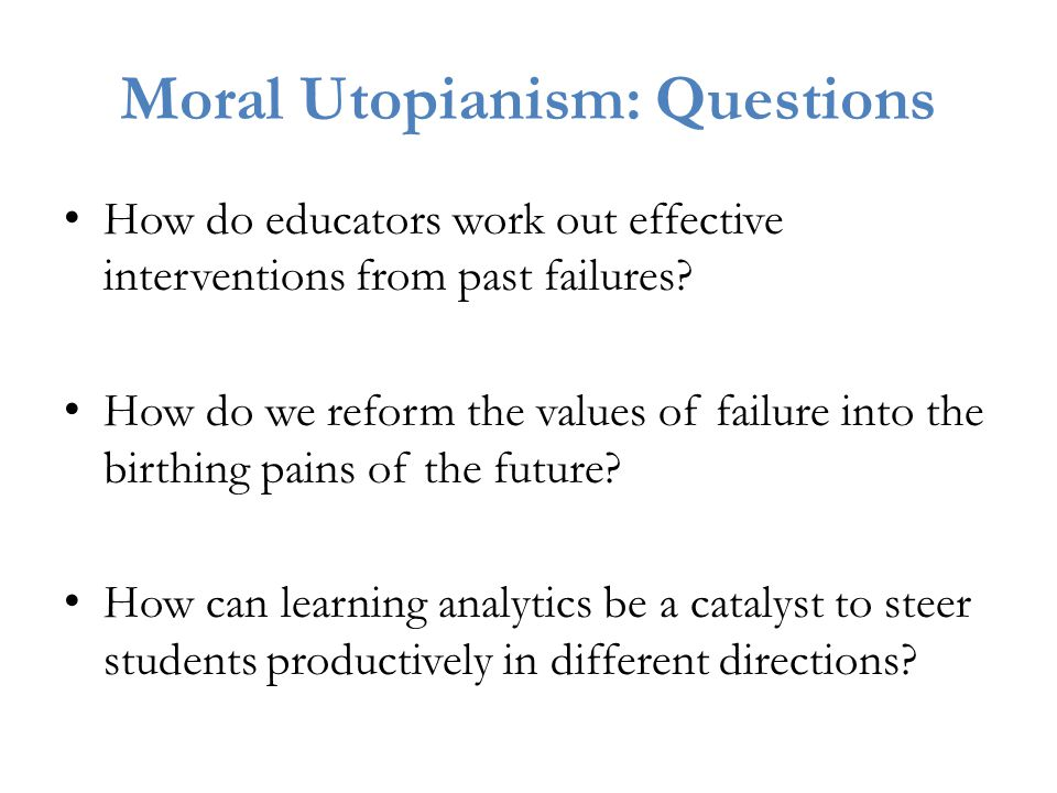 Moral Utopianism: Questions How do educators work out effective interventions from past failures.