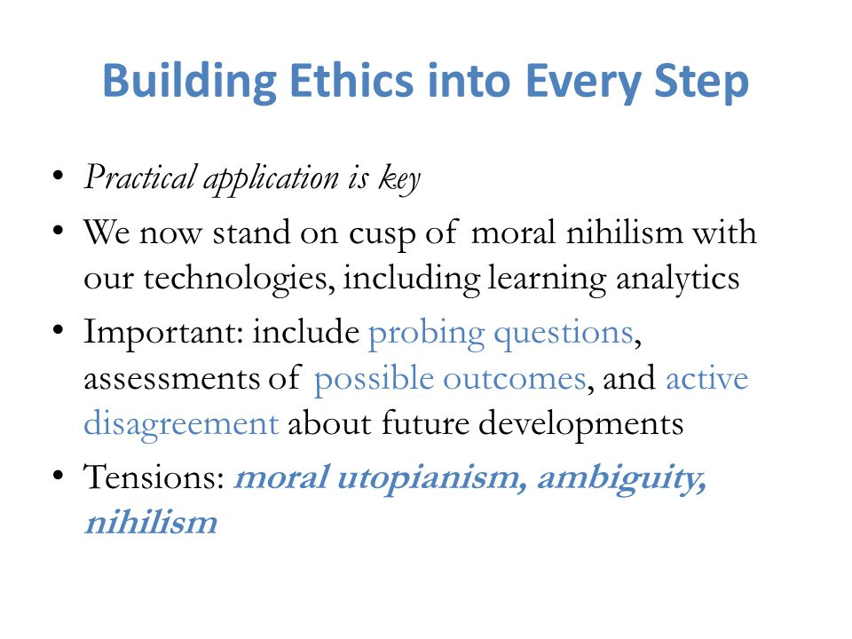 Building Ethics into Every Step Practical application is key We now stand on cusp of moral nihilism with our technologies, including learning analytics Important: include probing questions, assessments of possible outcomes, and active disagreement about future developments Tensions: moral utopianism, ambiguity, nihilism