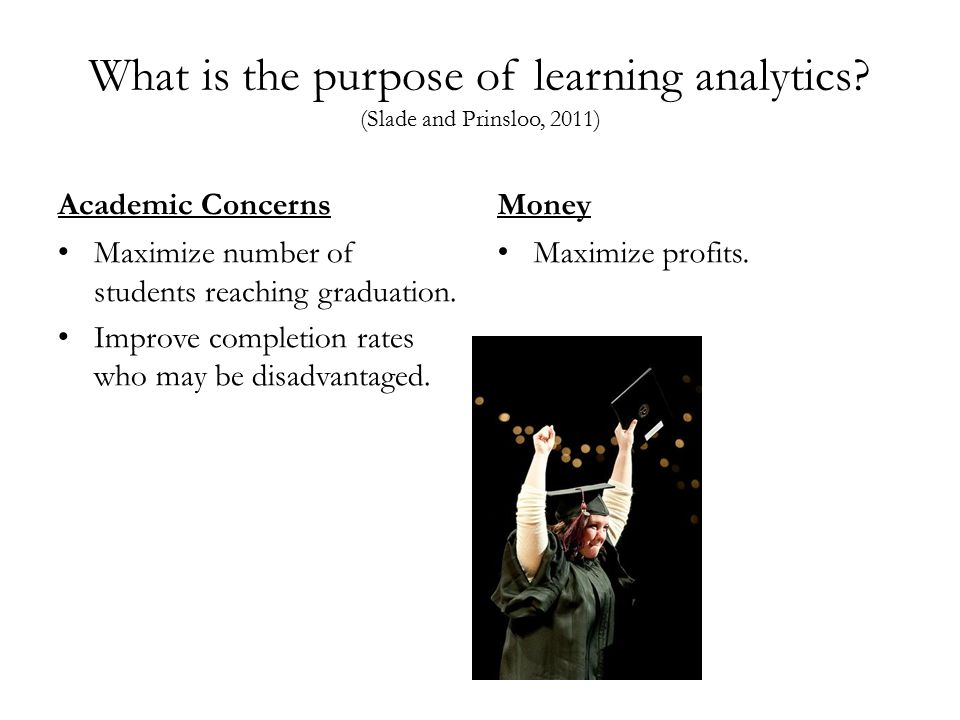 What is the purpose of learning analytics? (Slade and Prinsloo, 2011) Academic Concerns Maximize number of students reaching graduation. Improve compl