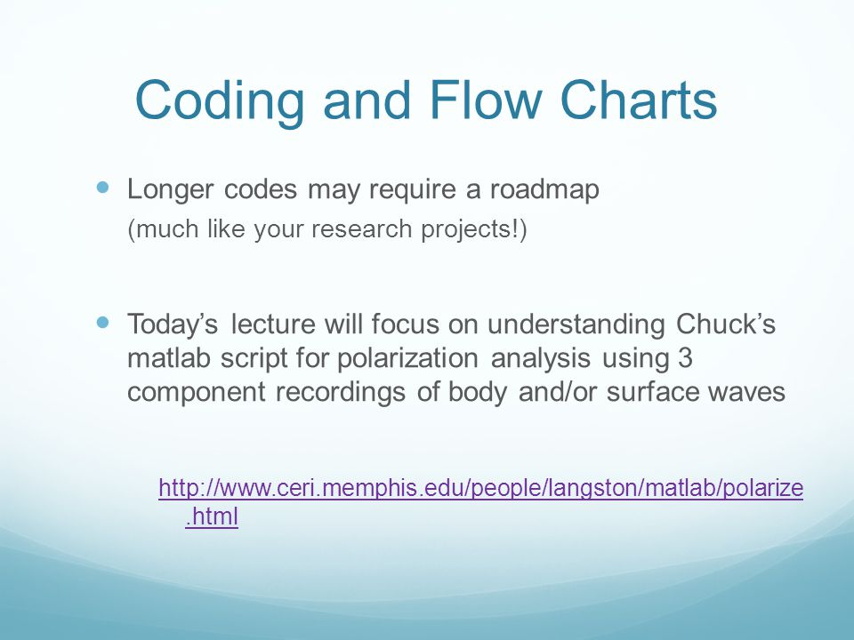 Coding and Flow Charts Longer codes may require a roadmap (much like your research projects!) Today's lecture will focus on understanding Chuck's matl