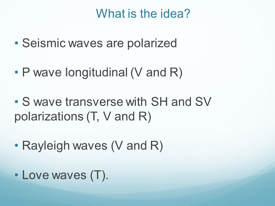 What is the idea? Seismic waves are polarized P wave longitudinal (V and R) S wave transverse with SH and SV polarizations (T, V and R) Rayleigh waves