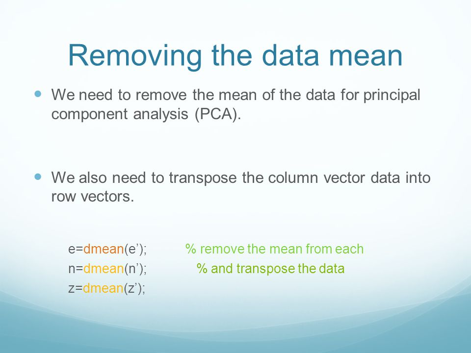 Removing the data mean We need to remove the mean of the data for principal component analysis (PCA). We also need to transpose the column vector data