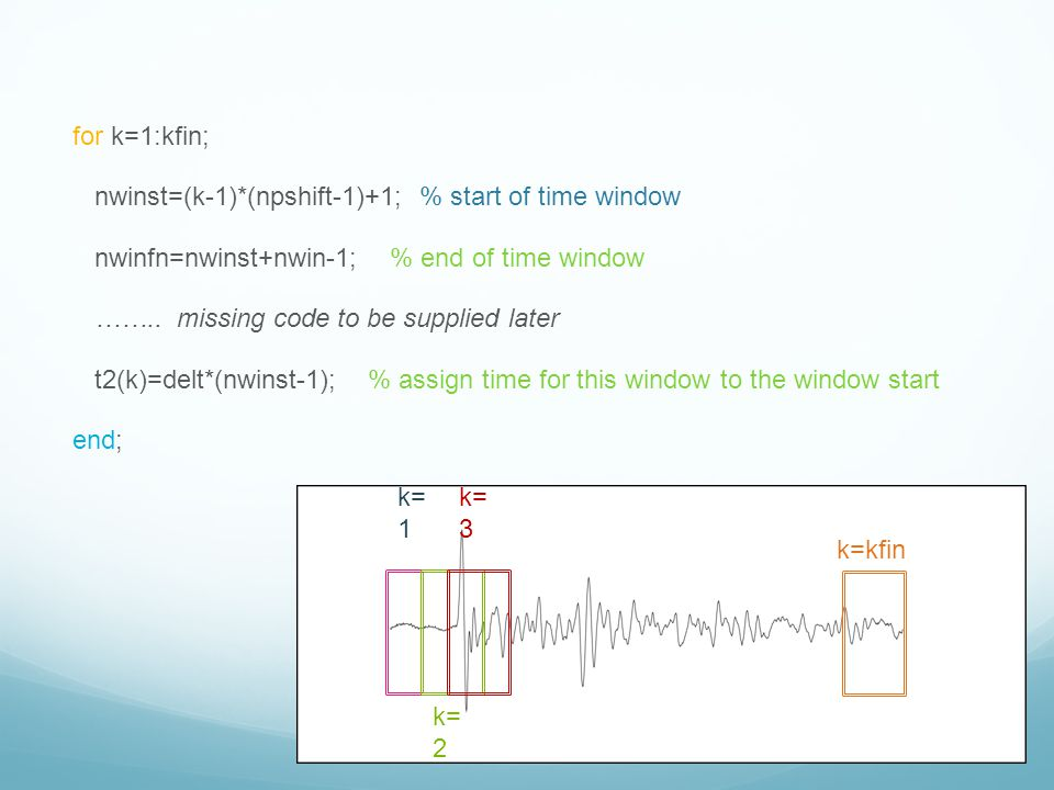 for k=1:kfin; nwinst=(k-1)*(npshift-1)+1; % start of time window nwinfn=nwinst+nwin-1; % end of time window …….. missing code to be supplied later t2(