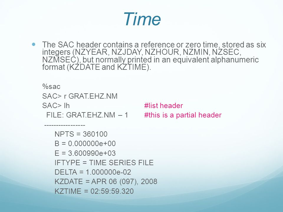 Time The SAC header contains a reference or zero time, stored as six integers (NZYEAR, NZJDAY, NZHOUR, NZMIN, NZSEC, NZMSEC), but normally printed in