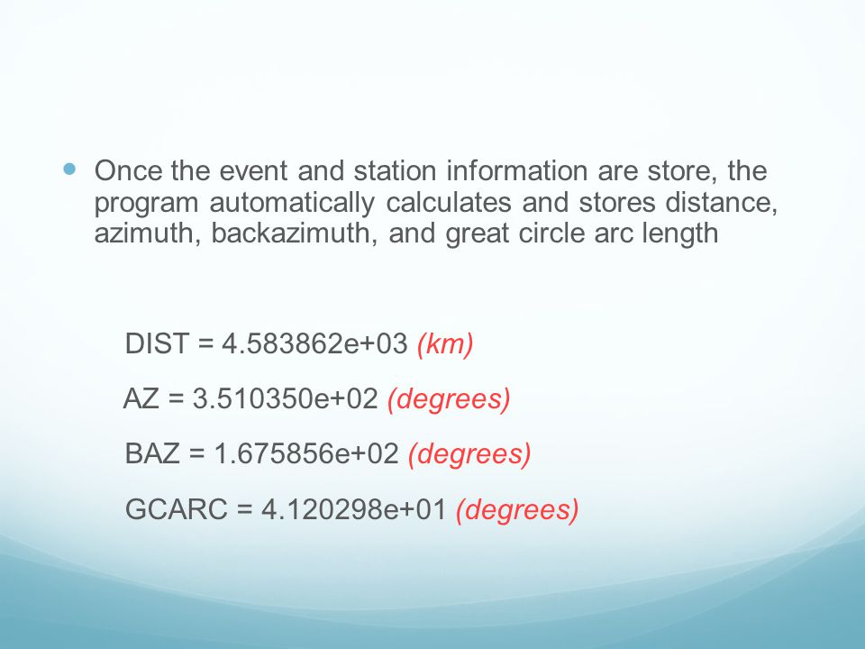Once the event and station information are store, the program automatically calculates and stores distance, azimuth, backazimuth, and great circle arc